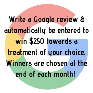 Write a Google review and be entered to win $250 towards a treatment of your choice